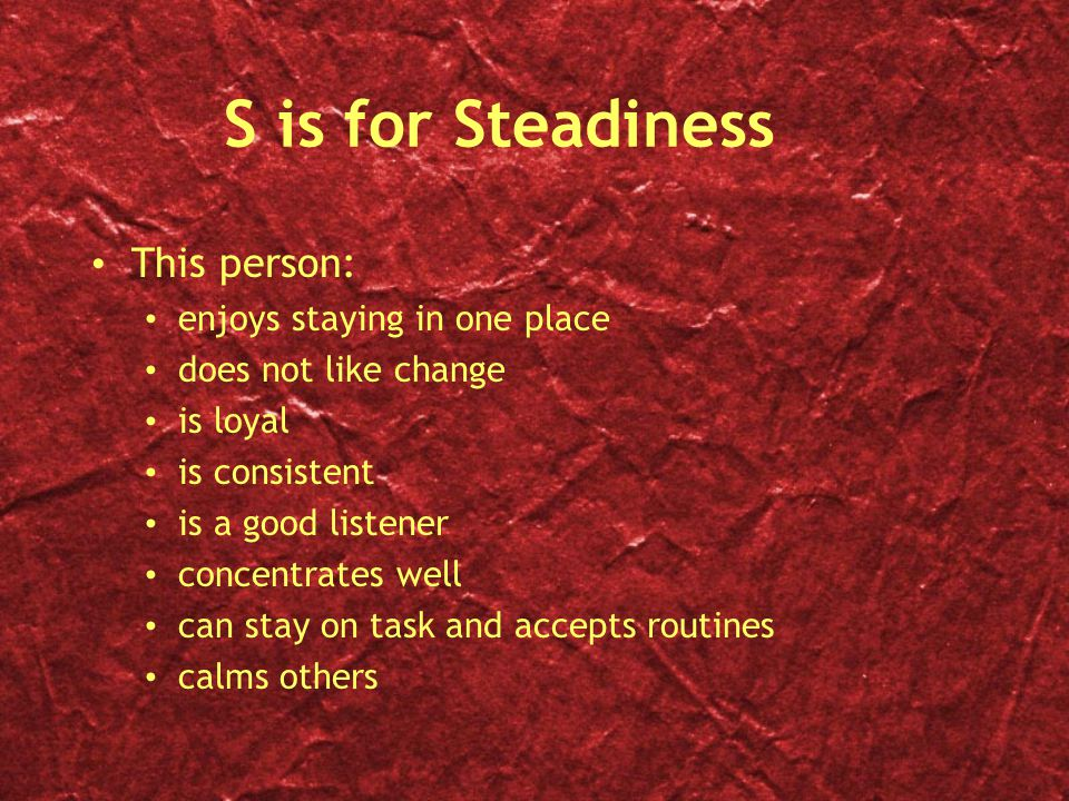 S is for Steadiness This person: enjoys staying in one place does not like change is loyal is consistent is a good listener concentrates well can stay on task and accepts routines calms others This person: enjoys staying in one place does not like change is loyal is consistent is a good listener concentrates well can stay on task and accepts routines calms others