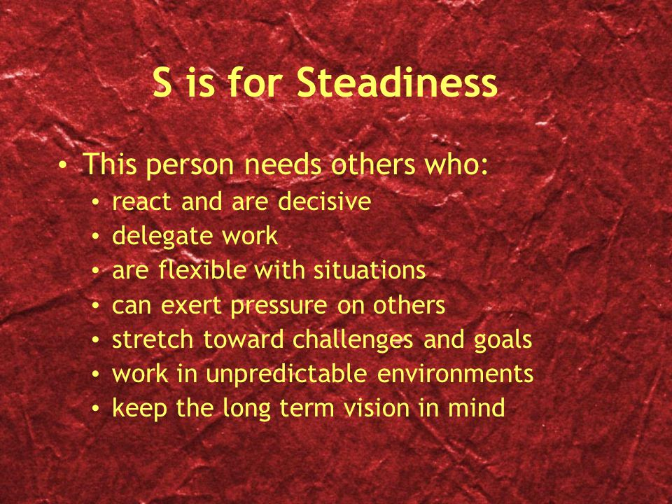 S is for Steadiness This person needs others who: react and are decisive delegate work are flexible with situations can exert pressure on others stretch toward challenges and goals work in unpredictable environments keep the long term vision in mind This person needs others who: react and are decisive delegate work are flexible with situations can exert pressure on others stretch toward challenges and goals work in unpredictable environments keep the long term vision in mind