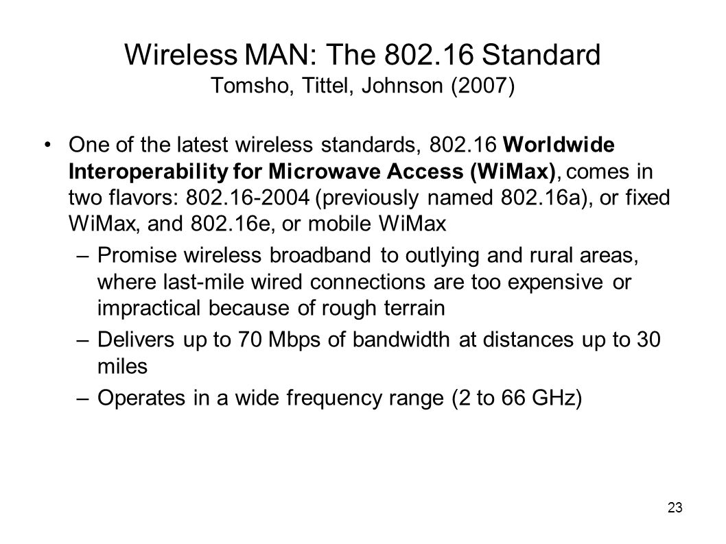 23 Wireless MAN: The 802.16 Standard Tomsho, Tittel, Johnson (2007) One of the latest wireless standards, 802.16 Worldwide Interoperability for Microwave Access (WiMax), comes in two flavors: 802.16-2004 (previously named 802.16a), or fixed WiMax, and 802.16e, or mobile WiMax –Promise wireless broadband to outlying and rural areas, where last-mile wired connections are too expensive or impractical because of rough terrain –Delivers up to 70 Mbps of bandwidth at distances up to 30 miles –Operates in a wide frequency range (2 to 66 GHz)