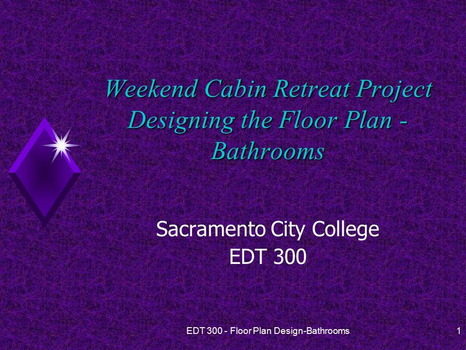 EDT 300 - Floor Plan Design-Bathrooms1 Weekend Cabin Retreat Project Designing the Floor Plan - Bathrooms Sacramento City College EDT 300