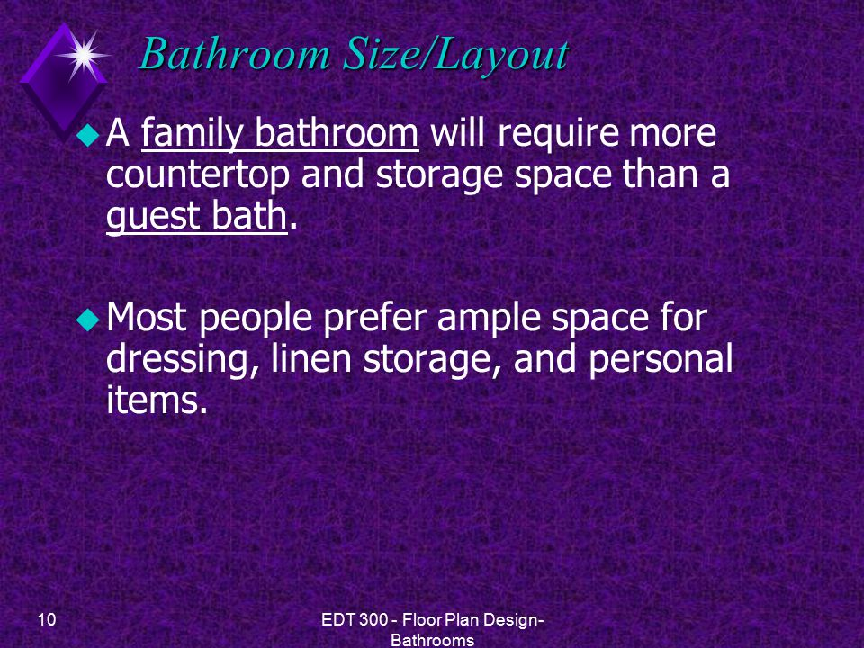 10EDT 300 - Floor Plan Design- Bathrooms Bathroom Size/Layout u A family bathroom will require more countertop and storage space than a guest bath. u