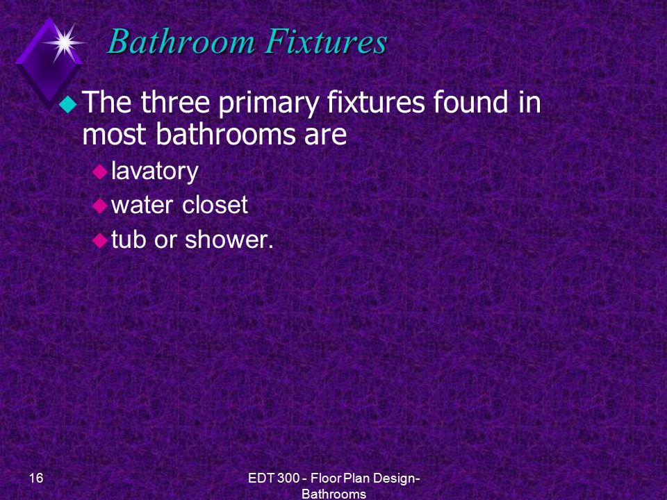 16EDT 300 - Floor Plan Design- Bathrooms Bathroom Fixtures u The three primary fixtures found in most bathrooms are u lavatory u water closet u tub or shower.