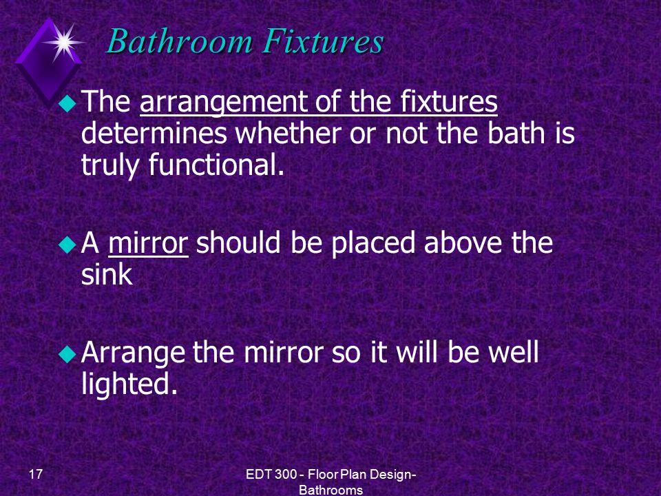 17EDT 300 - Floor Plan Design- Bathrooms Bathroom Fixtures u The arrangement of the fixtures determines whether or not the bath is truly functional.