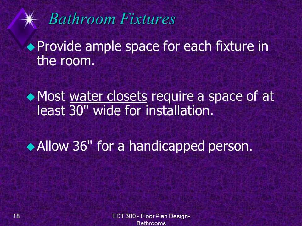 18EDT 300 - Floor Plan Design- Bathrooms Bathroom Fixtures u Provide ample space for each fixture in the room. u Most water closets require a space of