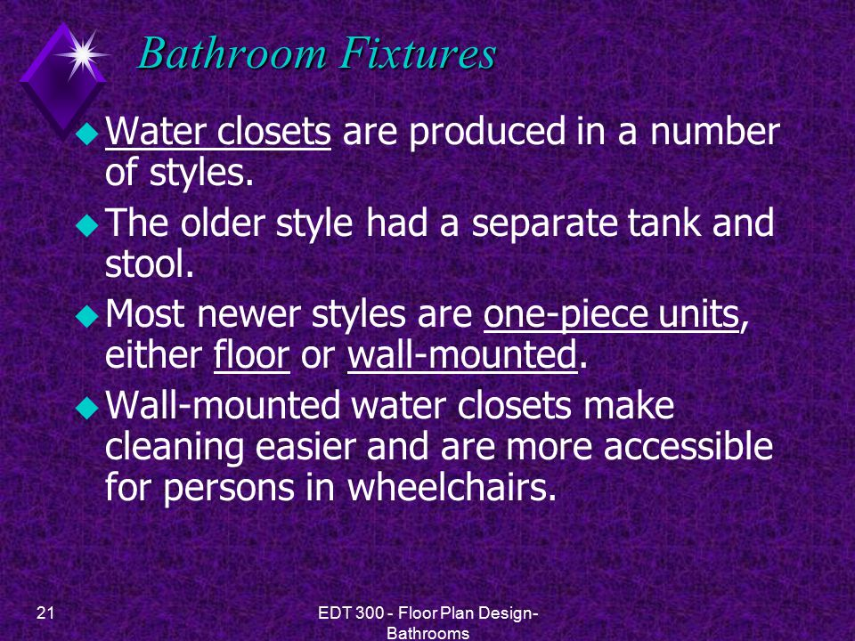 21EDT 300 - Floor Plan Design- Bathrooms Bathroom Fixtures u Water closets are produced in a number of styles. u The older style had a separate tank a