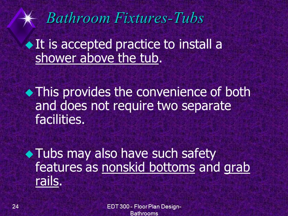 24EDT 300 - Floor Plan Design- Bathrooms Bathroom Fixtures-Tubs u It is accepted practice to install a shower above the tub.
