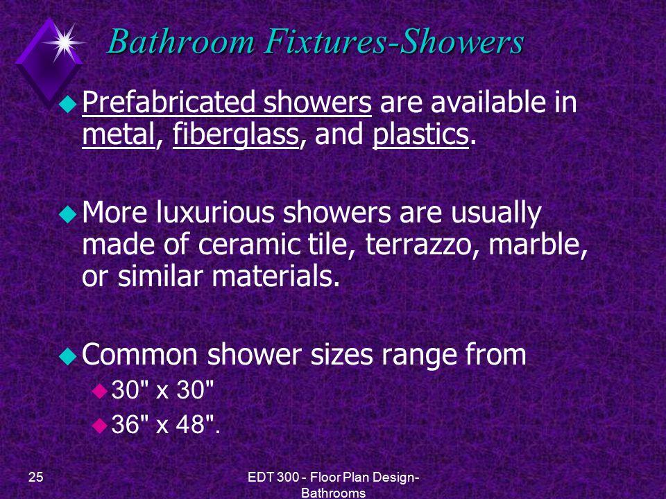 25EDT 300 - Floor Plan Design- Bathrooms Bathroom Fixtures-Showers u Prefabricated showers are available in metal, fiberglass, and plastics.