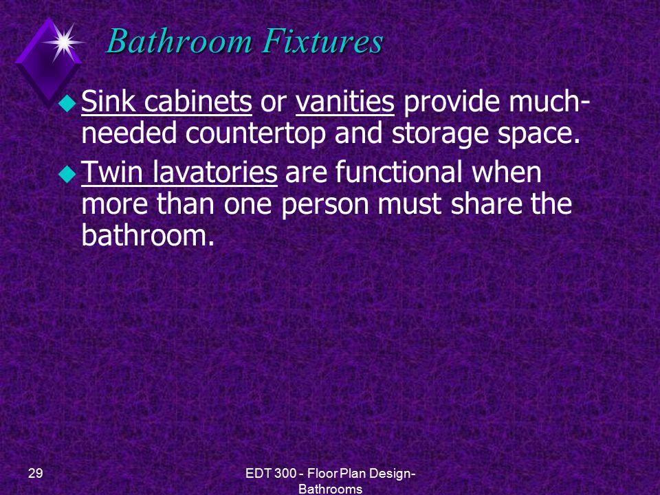 29EDT 300 - Floor Plan Design- Bathrooms Bathroom Fixtures u Sink cabinets or vanities provide much- needed countertop and storage space.
