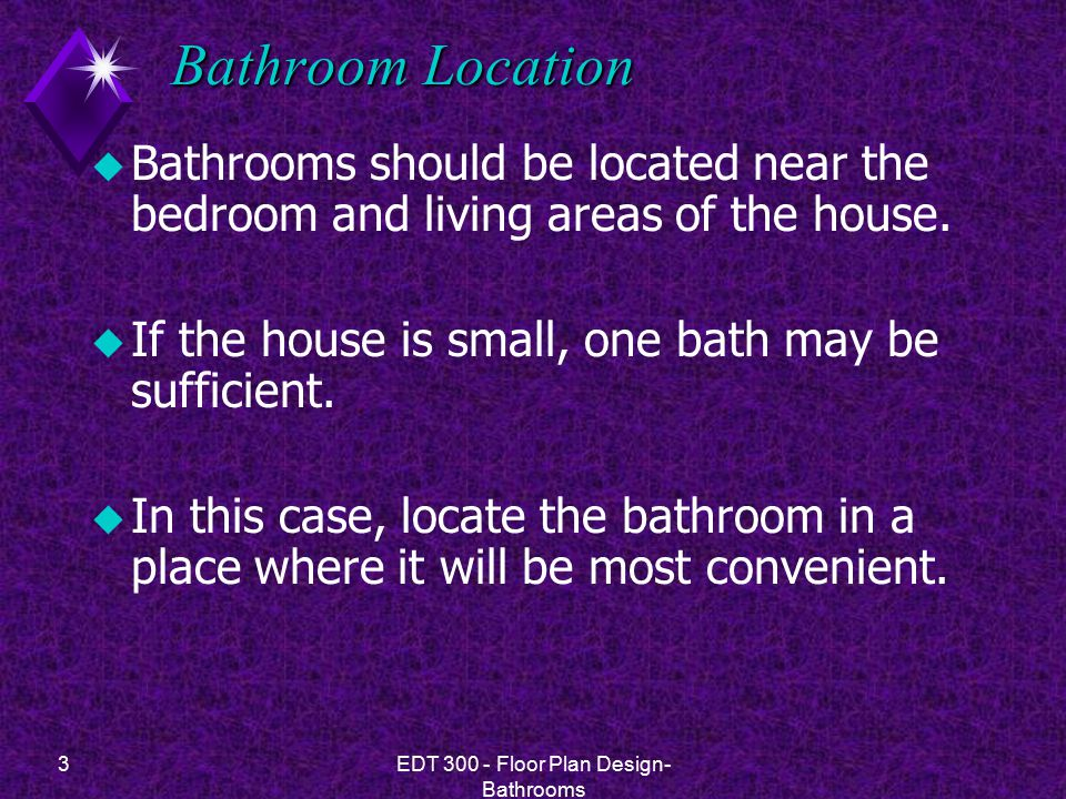 3EDT 300 - Floor Plan Design- Bathrooms Bathroom Location u Bathrooms should be located near the bedroom and living areas of the house.