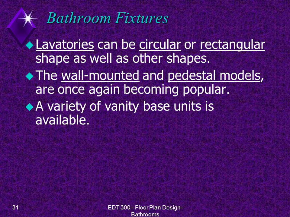 31EDT 300 - Floor Plan Design- Bathrooms Bathroom Fixtures u Lavatories can be circular or rectangular shape as well as other shapes. u The wall-mount
