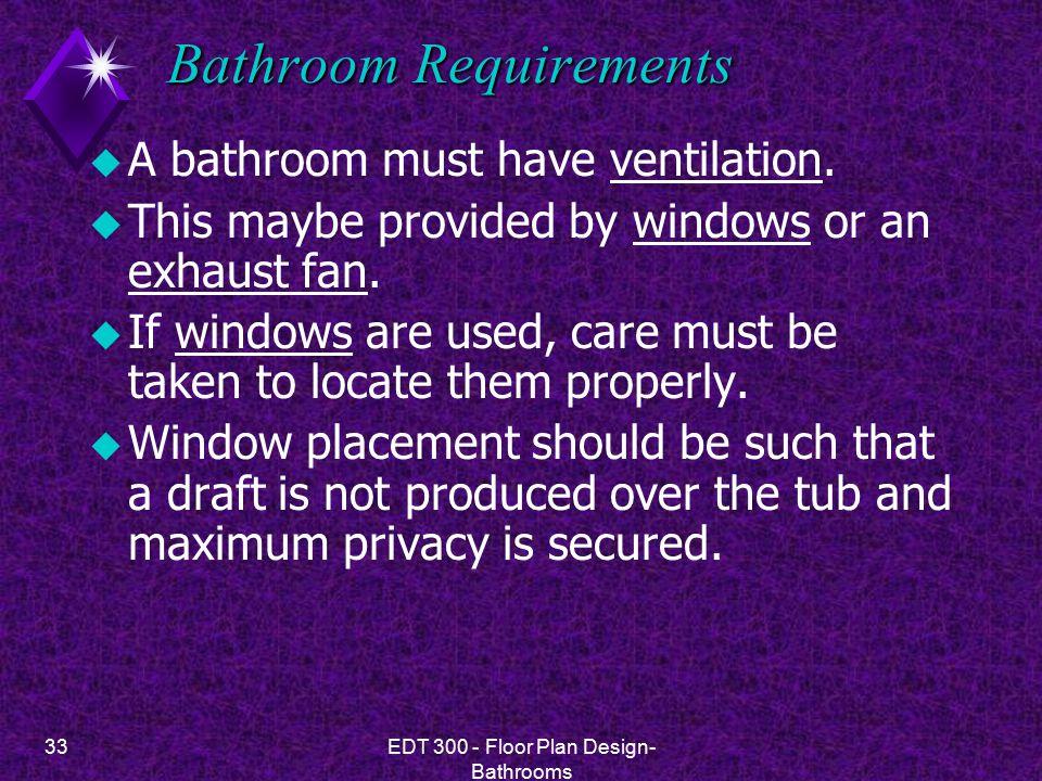 33EDT 300 - Floor Plan Design- Bathrooms Bathroom Requirements u A bathroom must have ventilation.