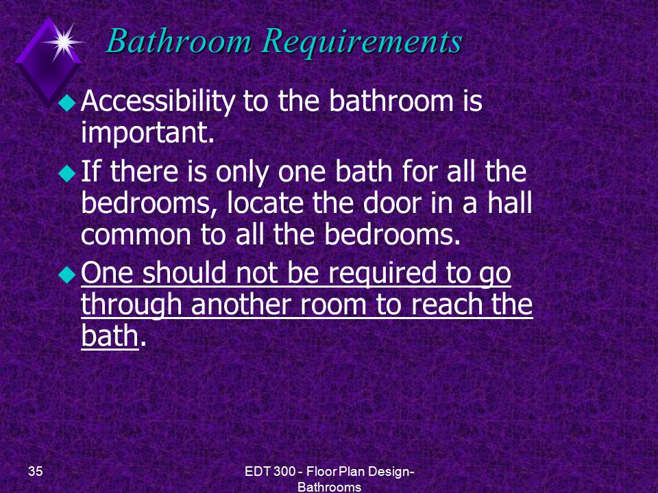 35EDT 300 - Floor Plan Design- Bathrooms Bathroom Requirements u Accessibility to the bathroom is important. u If there is only one bath for all the b