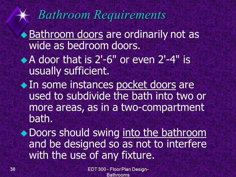 36EDT 300 - Floor Plan Design- Bathrooms Bathroom Requirements u Bathroom doors are ordinarily not as wide as bedroom doors.