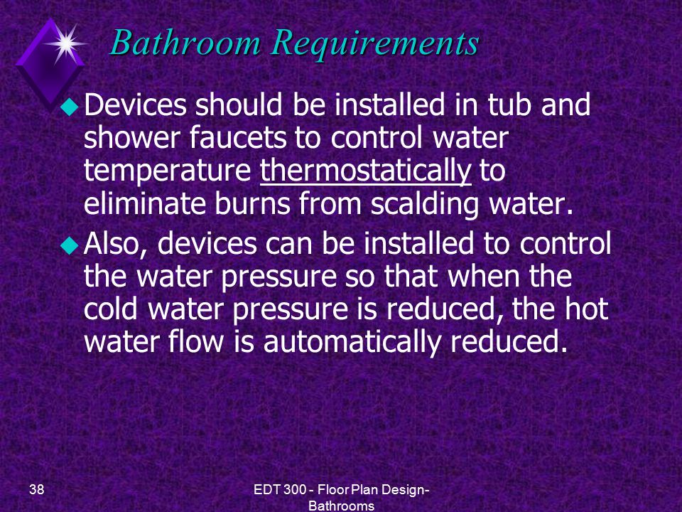 38EDT 300 - Floor Plan Design- Bathrooms Bathroom Requirements u Devices should be installed in tub and shower faucets to control water temperature thermostatically to eliminate burns from scalding water.