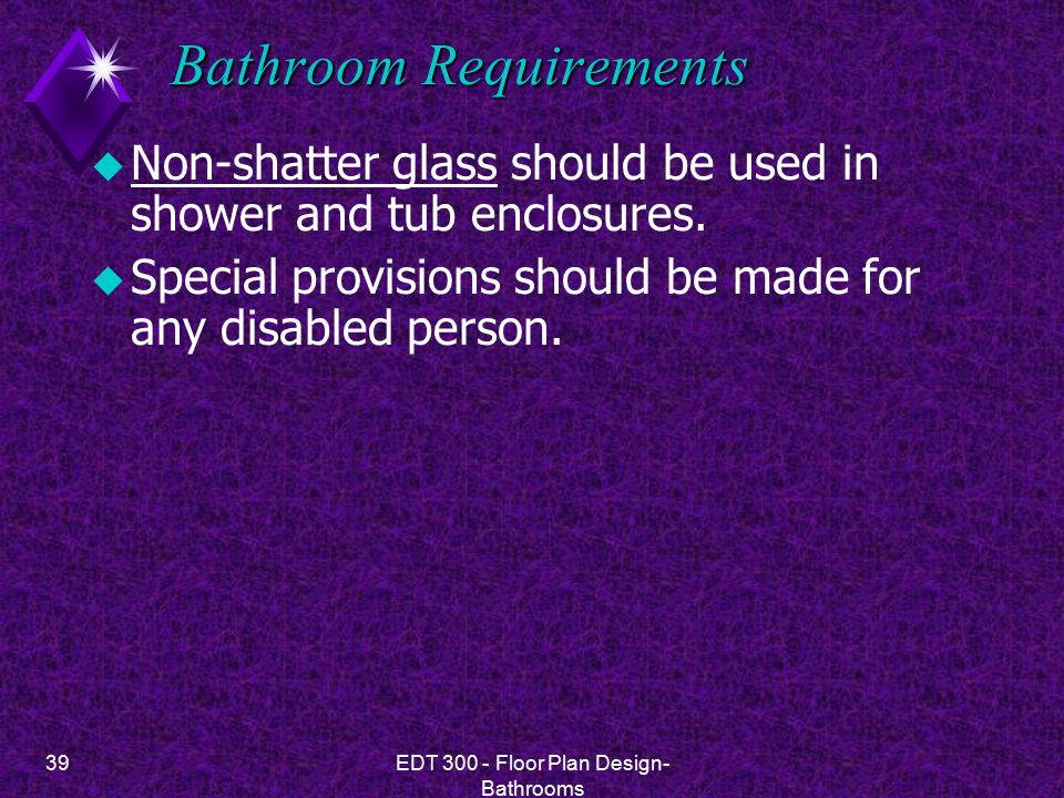 39EDT 300 - Floor Plan Design- Bathrooms Bathroom Requirements u Non-shatter glass should be used in shower and tub enclosures.