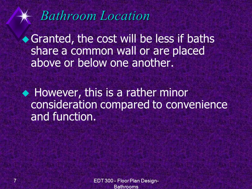 7EDT 300 - Floor Plan Design- Bathrooms Bathroom Location u Granted, the cost will be less if baths share a common wall or are placed above or below o