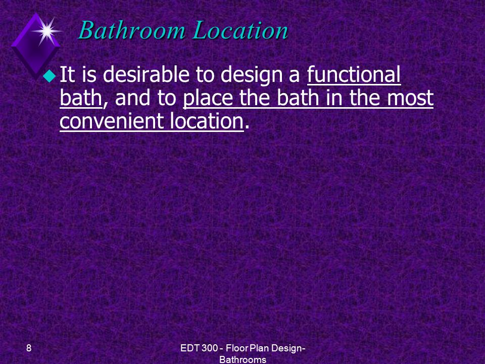 8EDT 300 - Floor Plan Design- Bathrooms Bathroom Location u It is desirable to design a functional bath, and to place the bath in the most convenient