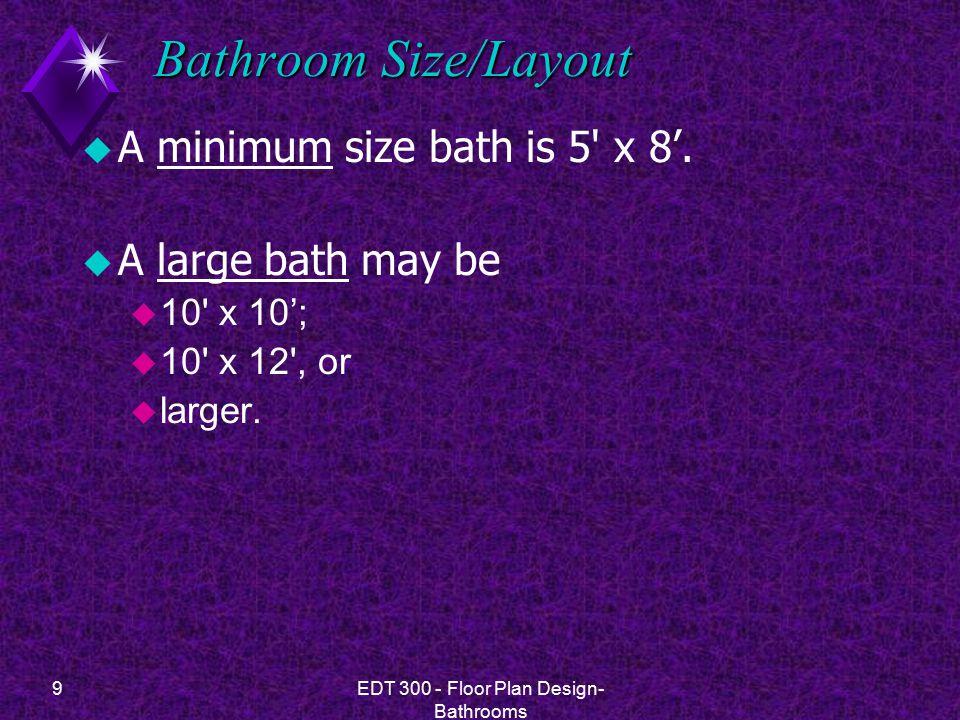 9EDT 300 - Floor Plan Design- Bathrooms Bathroom Size/Layout u A minimum size bath is 5 x 8'.