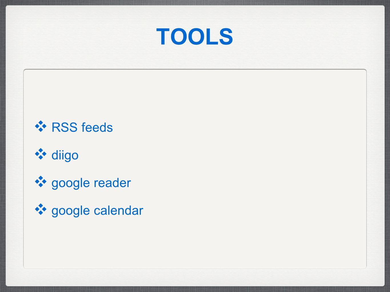 TOOLS ❖ RSS feeds ❖ diigo ❖ google reader ❖ google calendar