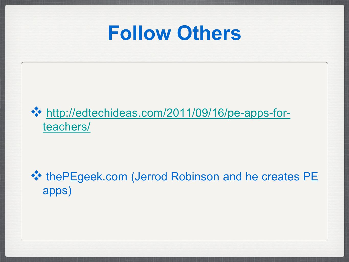 Follow Others ❖ http://edtechideas.com/2011/09/16/pe-apps-for- teachers/http://edtechideas.com/2011/09/16/pe-apps-for- teachers/ ❖ thePEgeek.com (Jerrod Robinson and he creates PE apps)