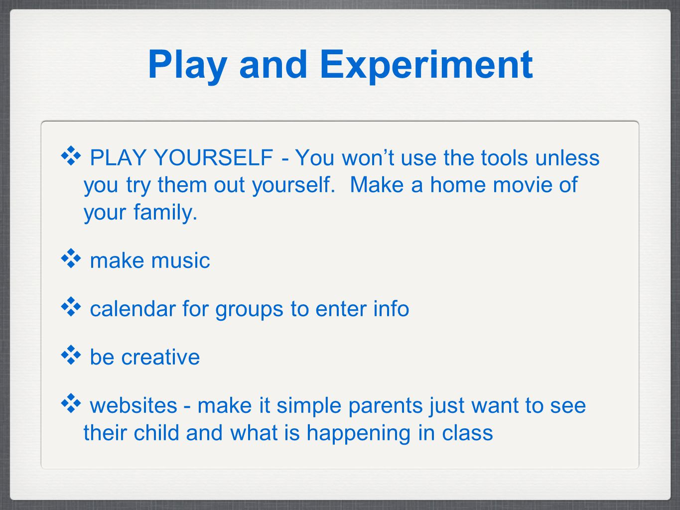 Play and Experiment ❖ PLAY YOURSELF - You won't use the tools unless you try them out yourself.