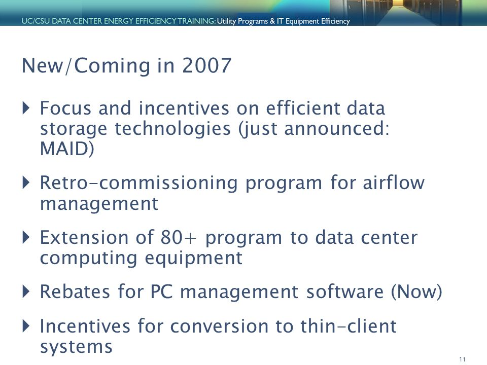 11 New/Coming in 2007  Focus and incentives on efficient data storage technologies (just announced: MAID)  Retro-commissioning program for airflow management  Extension of 80+ program to data center computing equipment  Rebates for PC management software (Now)  Incentives for conversion to thin-client systems