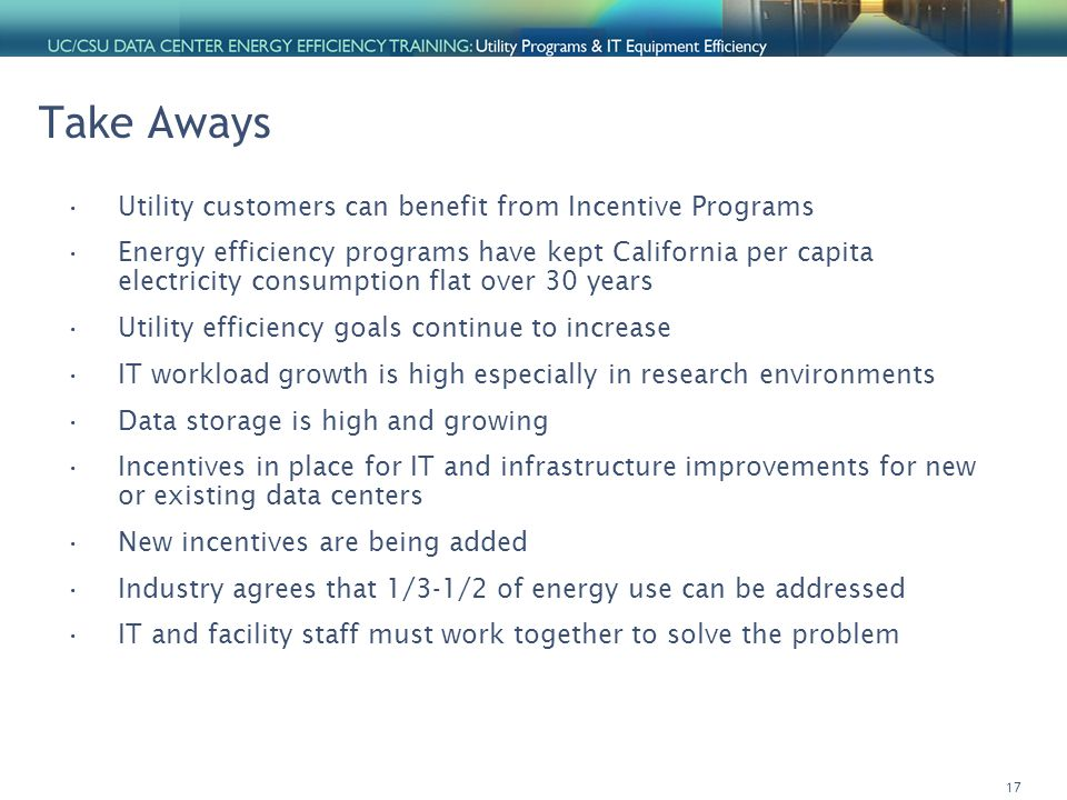 17 Take Aways Utility customers can benefit from Incentive Programs Energy efficiency programs have kept California per capita electricity consumption flat over 30 years Utility efficiency goals continue to increase IT workload growth is high especially in research environments Data storage is high and growing Incentives in place for IT and infrastructure improvements for new or existing data centers New incentives are being added Industry agrees that 1/3-1/2 of energy use can be addressed IT and facility staff must work together to solve the problem