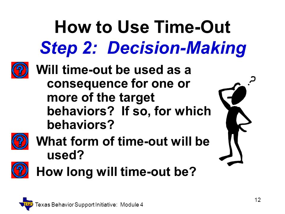 Texas Behavior Support Initiative: Module 4 12 How to Use Time-Out Step 2: Decision-Making Will time-out be used as a consequence for one or more of t