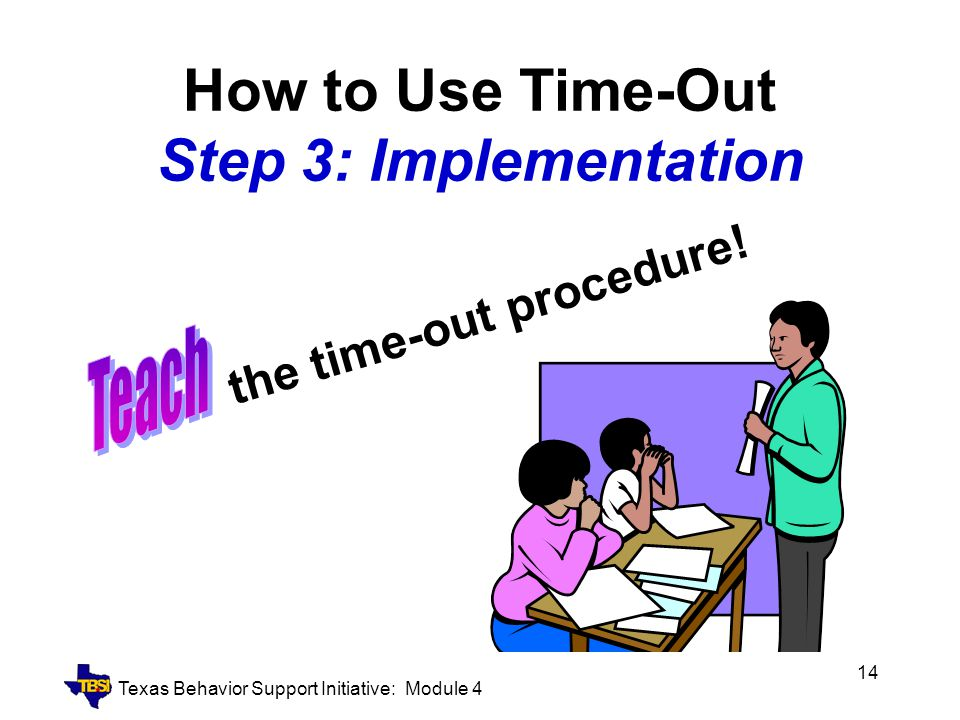 Texas Behavior Support Initiative: Module 4 14 How to Use Time-Out Step 3: Implementation the time-out procedure!
