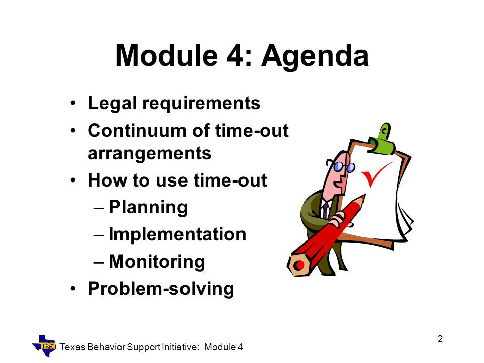 Texas Behavior Support Initiative: Module 4 2 Module 4: Agenda Legal requirements Continuum of time-out arrangements How to use time-out –Planning –Im
