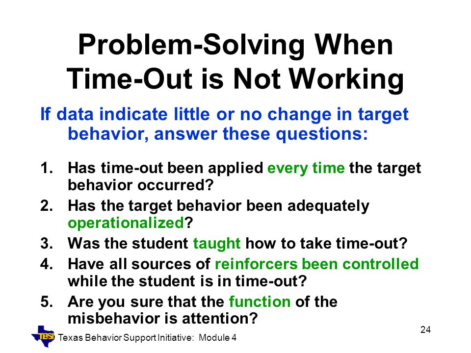 Texas Behavior Support Initiative: Module 4 24 Problem-Solving When Time-Out is Not Working If data indicate little or no change in target behavior, a