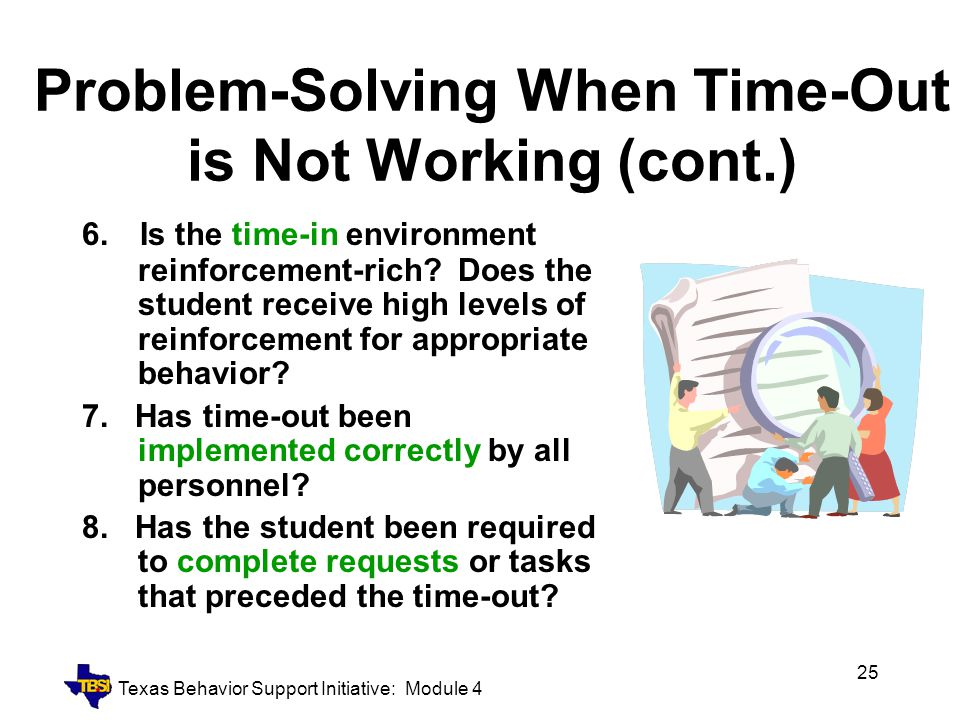 Texas Behavior Support Initiative: Module 4 25 Problem-Solving When Time-Out is Not Working (cont.) 6. Is the time-in environment reinforcement-rich?