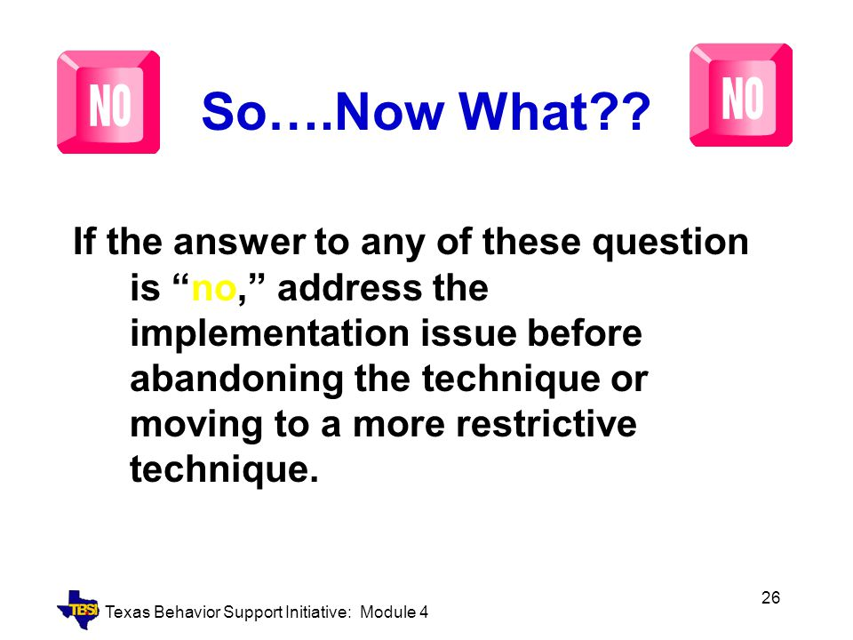 """Texas Behavior Support Initiative: Module 4 26 So….Now What?? If the answer to any of these question is """"no,"""" address the implementation issue before"""