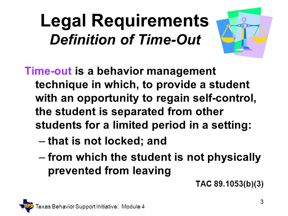 Texas Behavior Support Initiative: Module 4 4 Legal Requirements Use of Time-Out Shall NOT use physical force or threat Use in conjunction with array of positive behavior intervention strategies Include in IEP/BIP if utilized on recurrent basis Shall NOT be implemented in fashion that precludes involvement and progress in general curriculum and IEP TAC 89.1053(g) –TAC 89.1053(g)