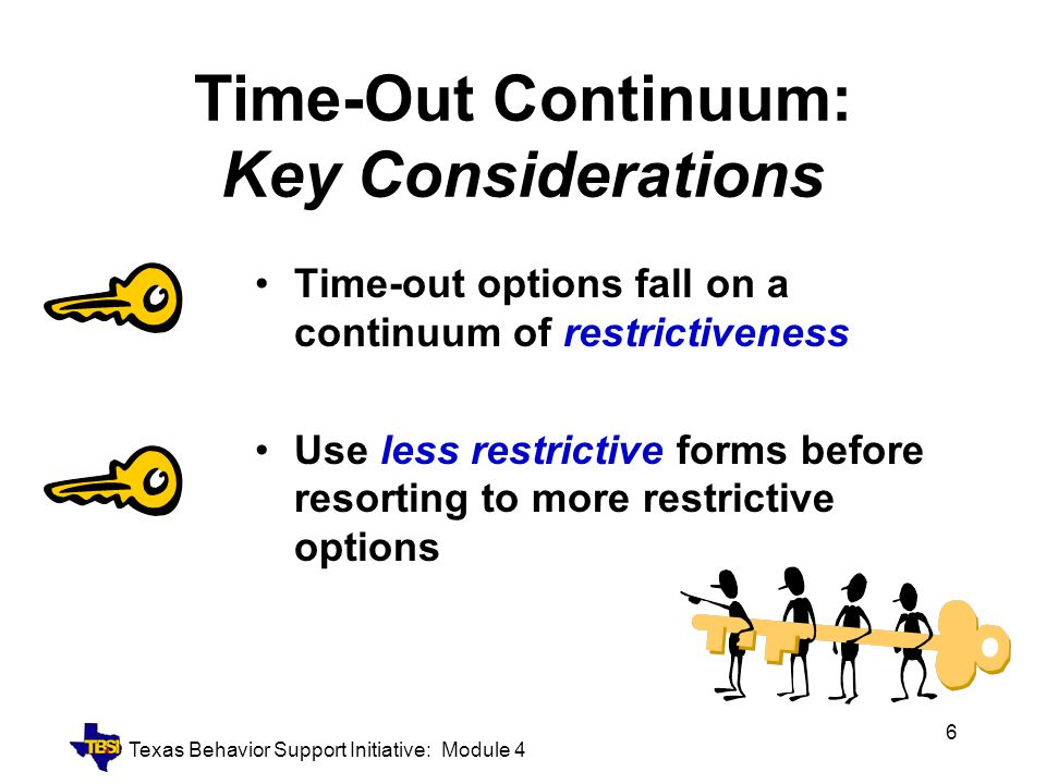 Texas Behavior Support Initiative: Module 4 7 Time-Out Continuum Less RestrictiveMore Restrictive Planned Ignoring Time-Out RoomTime-Out Screen Head Down Time-Out Card Time-Out Chair/Rug Remove Materials