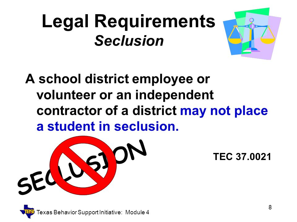 Texas Behavior Support Initiative: Module 4 8 Legal Requirements Seclusion A school district employee or volunteer or an independent contractor of a d