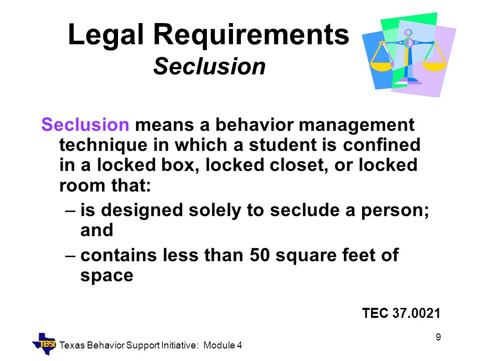 Texas Behavior Support Initiative: Module 4 9 Legal Requirements Seclusion Seclusion means a behavior management technique in which a student is confi