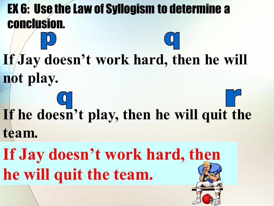 If Jay doesn't work hard, then he will not play. If he doesn't play, then he will quit the team. If Jay doesn't work hard, then he will quit the team.
