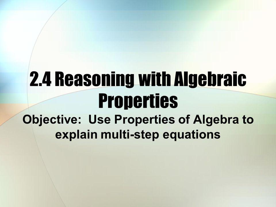 2.4 Reasoning with Algebraic Properties Objective: Use Properties of Algebra to explain multi-step equations