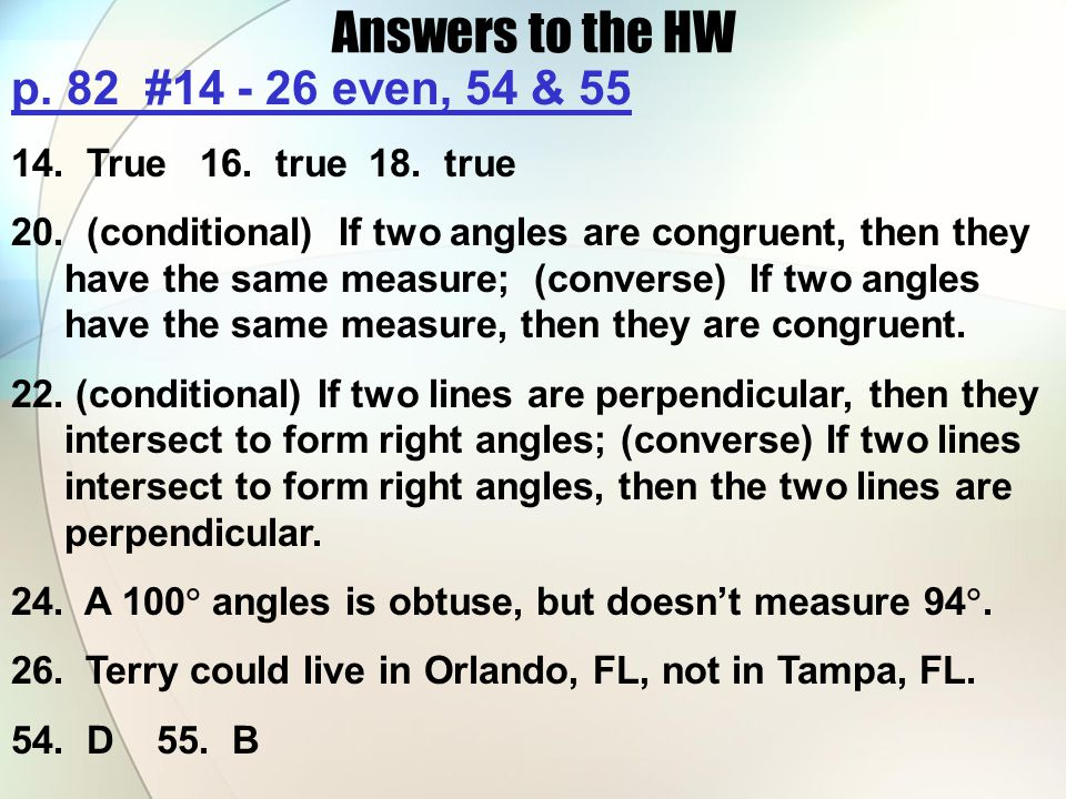 Answers to the HW p. 82 #14 - 26 even, 54 & 55 14. True 16. true 18. true 20. (conditional) If two angles are congruent, then they have the same measu