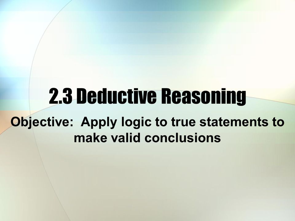 2.3 Deductive Reasoning Objective: Apply logic to true statements to make valid conclusions