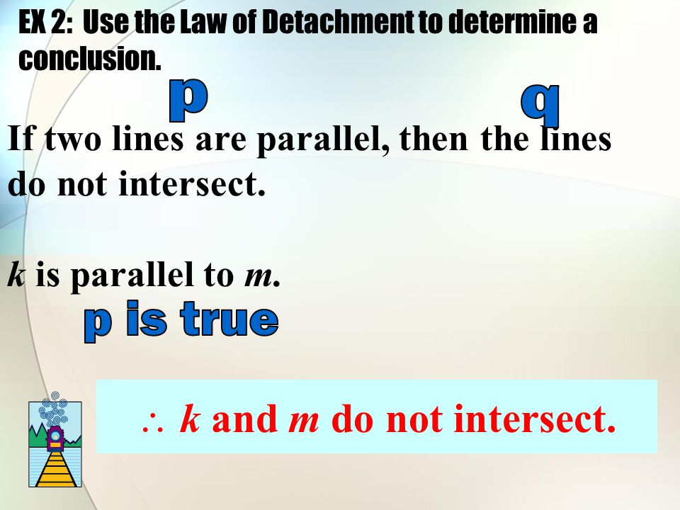 If two lines are parallel, then the lines do not intersect. k is parallel to m.  k and m do not intersect. EX 2: Use the Law of Detachment to determi