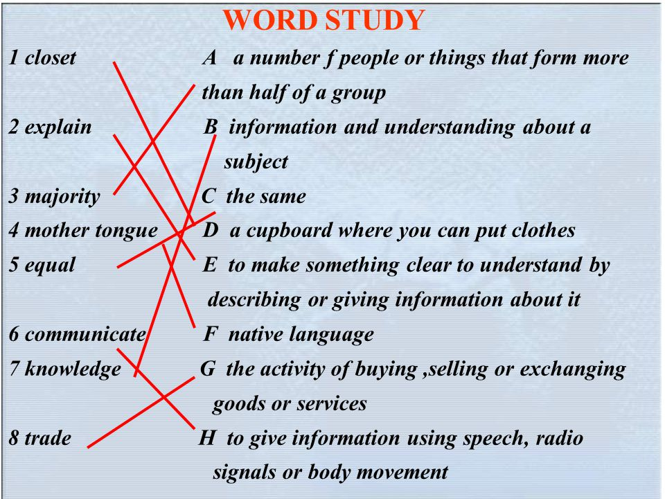 WORD STUDY 1 closet A a number f people or things that form more than half of a group 2 explain B information and understanding about a subject 3 majority C the same 4 mother tongue D a cupboard where you can put clothes 5 equal E to make something clear to understand by describing or giving information about it 6 communicate F native language 7 knowledge G the activity of buying,selling or exchanging goods or services 8 trade H to give information using speech, radio signals or body movement