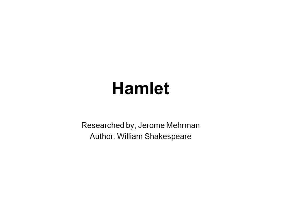Hamlet Researched by, Jerome Mehrman Author: William Shakespeare