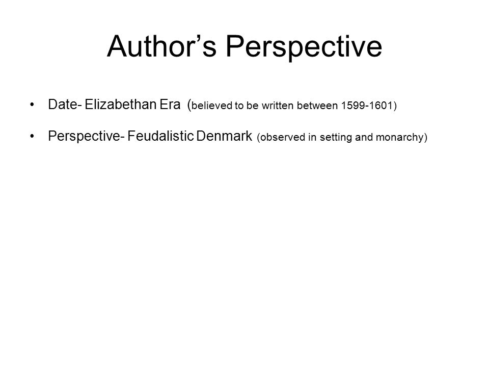 Author's Perspective Date- Elizabethan Era ( believed to be written between 1599-1601) Perspective- Feudalistic Denmark (observed in setting and monarchy)