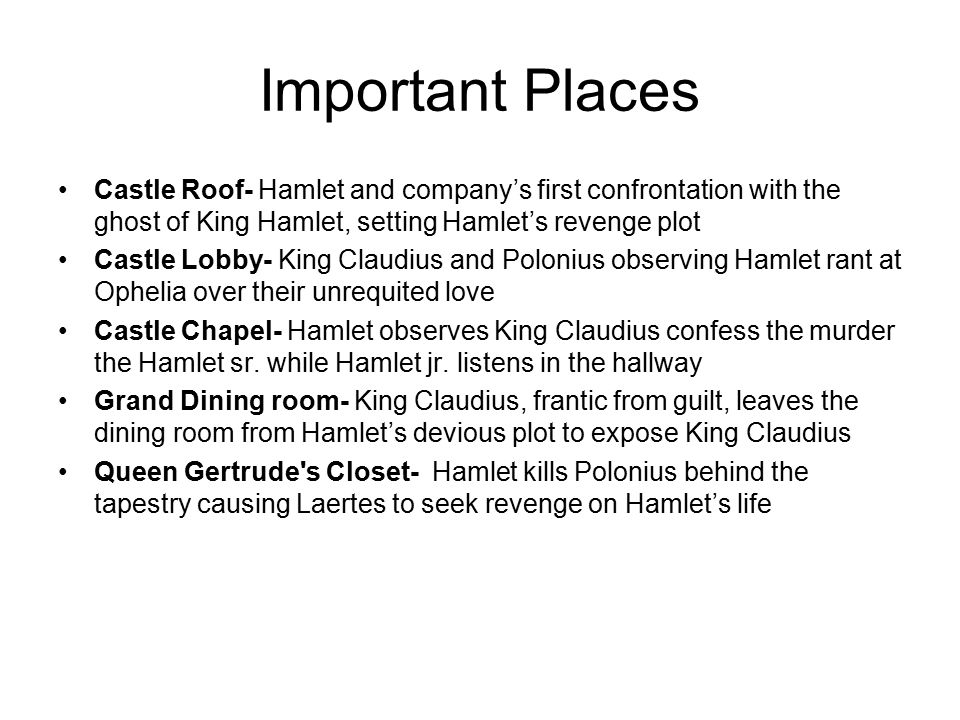 Important Places Castle Roof- Hamlet and company's first confrontation with the ghost of King Hamlet, setting Hamlet's revenge plot Castle Lobby- King Claudius and Polonius observing Hamlet rant at Ophelia over their unrequited love Castle Chapel- Hamlet observes King Claudius confess the murder the Hamlet sr.