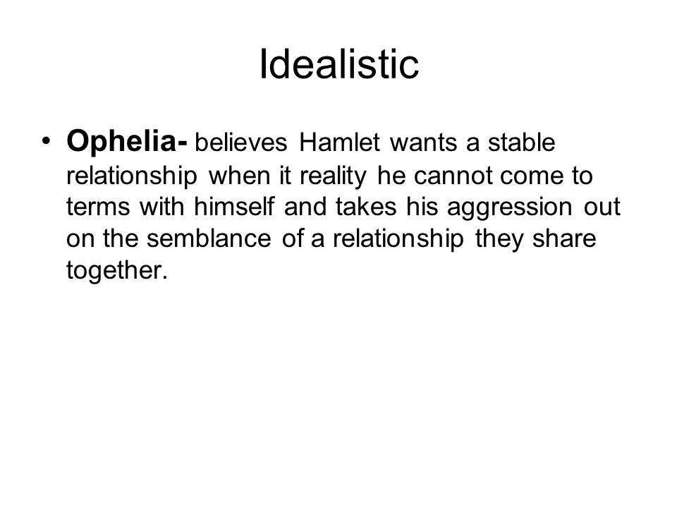 Idealistic Ophelia- believes Hamlet wants a stable relationship when it reality he cannot come to terms with himself and takes his aggression out on the semblance of a relationship they share together.