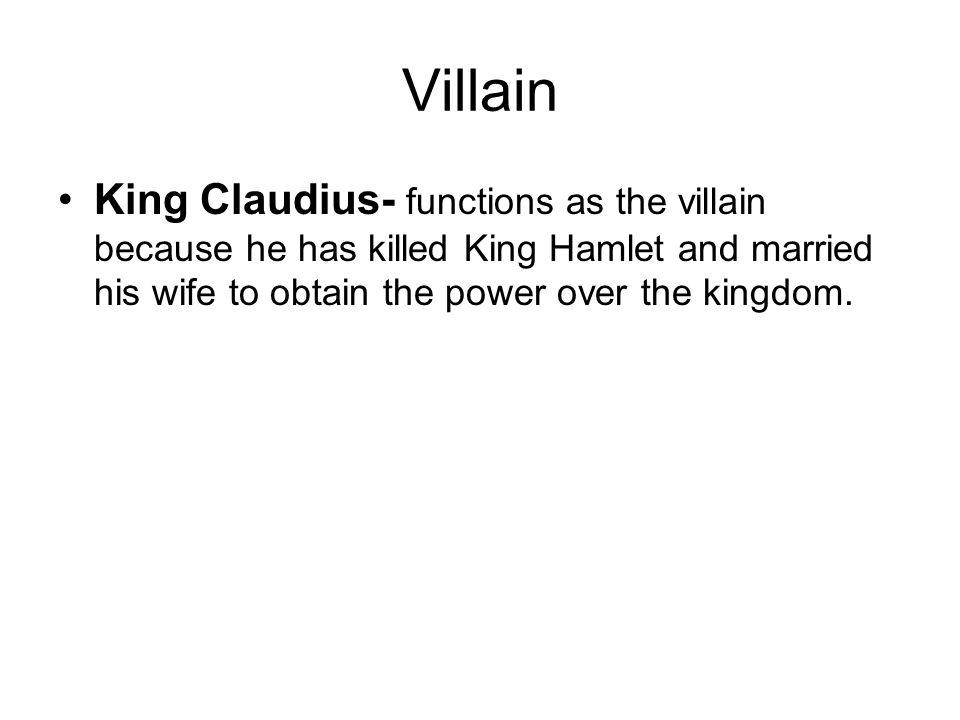 Villain King Claudius- functions as the villain because he has killed King Hamlet and married his wife to obtain the power over the kingdom.