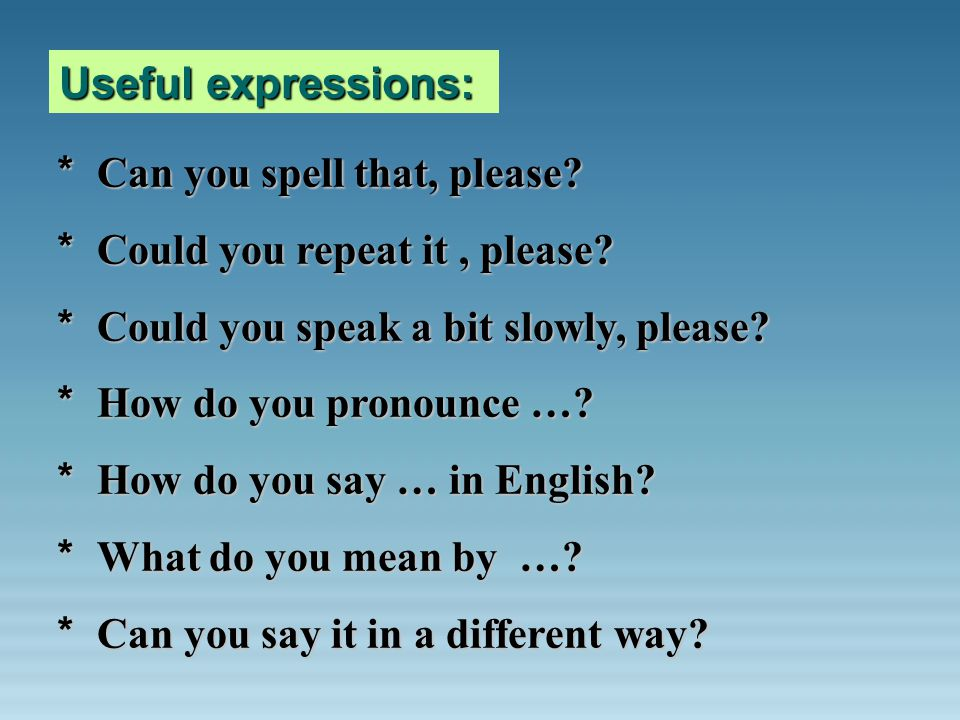 Useful expressions: * Can you spell that, please? * Could you repeat it, please? * Could you speak a bit slowly, please? * How do you pronounce …? * H