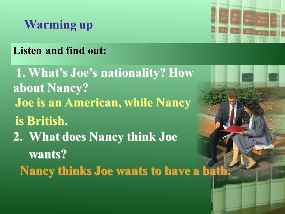 Warming up Listen and find out: 1. What's Joe's nationality? How about Nancy? 2. What does Nancy think Joe wants? Joe is an American, while Nancy is B